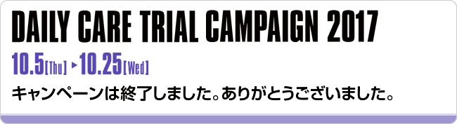 DAILY CARE TRIAL CAMPAIGN 2017 10.5[Thu]~10.25[Wed] キャンペーンは終了しました。ありがとうございました。